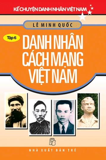 Kể Chuyện Danh Nhân Việt Nam - Tập 6: Danh Nhân Cách Mạng Việt Nam
